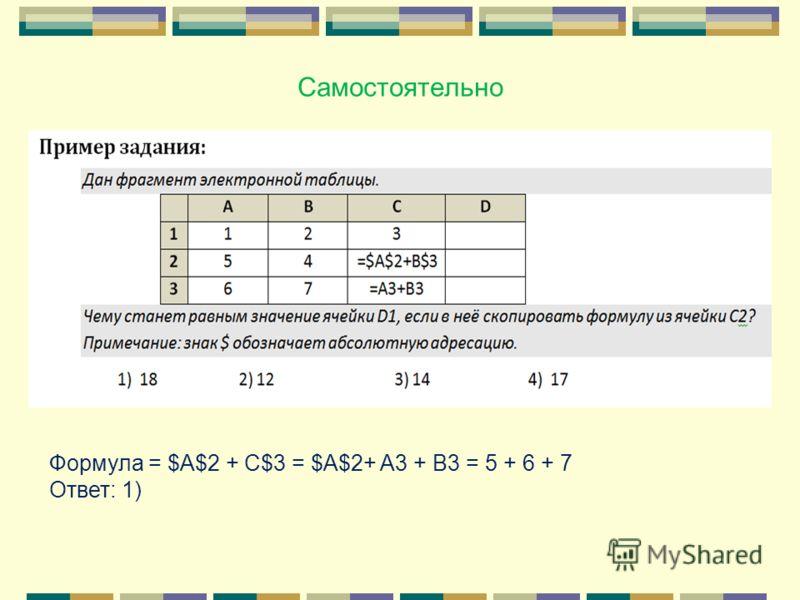Самостоятельно Формула = $A$2 + C$3 = $A$2+ A3 + B3 = 5 + 6 + 7 Ответ: 1)
