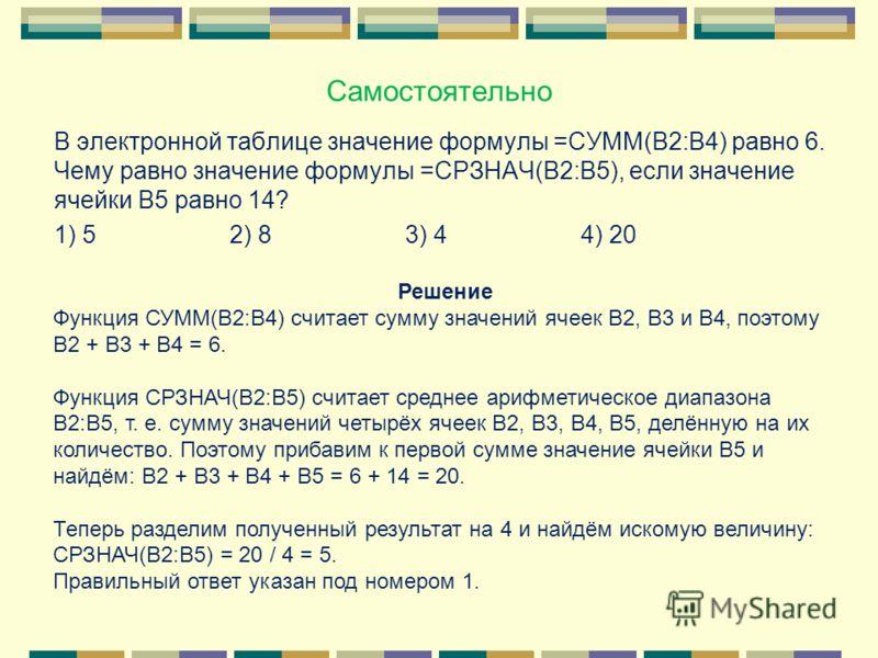 Самостоятельно В электронной таблице значение формулы =СУММ(В2:В4) равно 6. Чему равно значение формулы =СРЗНАЧ(В2:В5), если значение ячейки В5 равно 14? 1) 52) 83) 44) 20 Решение Функция СУММ(В2:В4) считает сумму значений ячеек B2, B3 и B4, поэтому