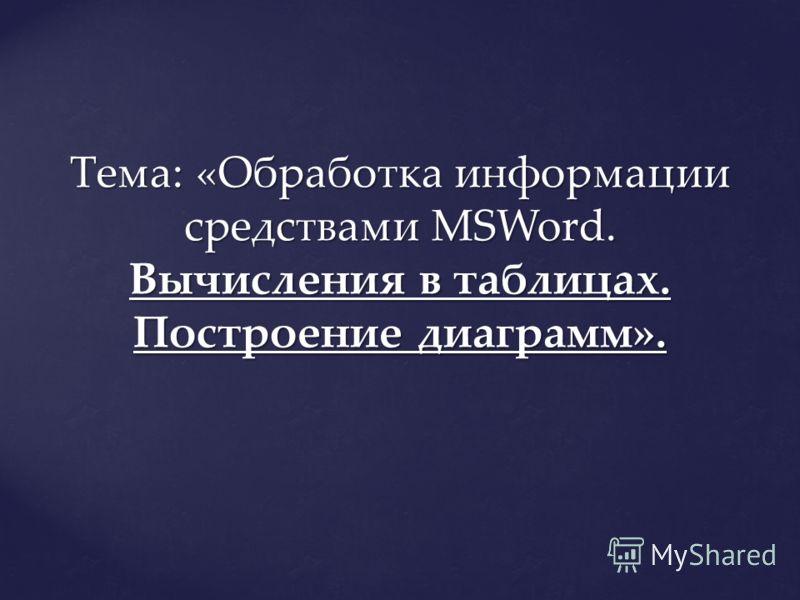 Тема: «Обработка информации средствами MSWord. Вычисления в таблицах. Построение диаграмм».