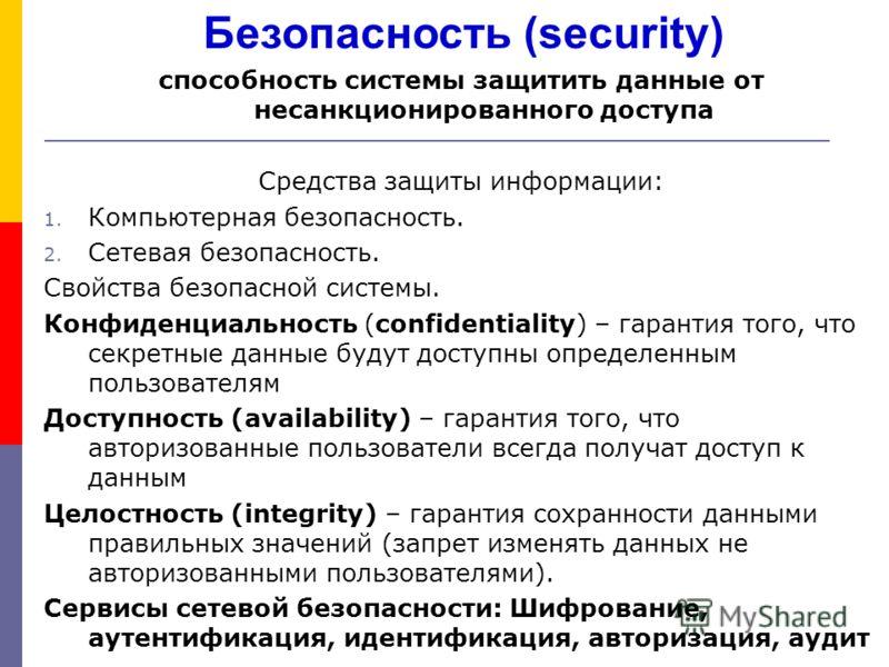 Безопасность (security) способность системы защитить данные от несанкционированного доступа Средства защиты информации: 1. Компьютерная безопасность. 2. Сетевая безопасность. Свойства безопасной системы. Конфиденциальность (confidentiality) – гаранти