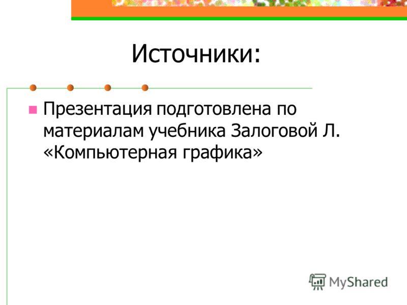 Источники: Презентация подготовлена по материалам учебника Залоговой Л. «Компьютерная графика»