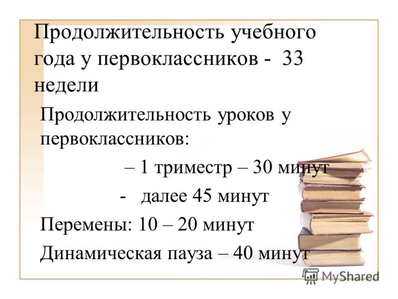 Продолжительность учебного года у первоклассников - 33 недели Продолжительность уроков у первоклассников: – 1 триместр – 30 минут - далее 45 минут Перемены: 10 – 20 минут Динамическая пауза – 40 минут