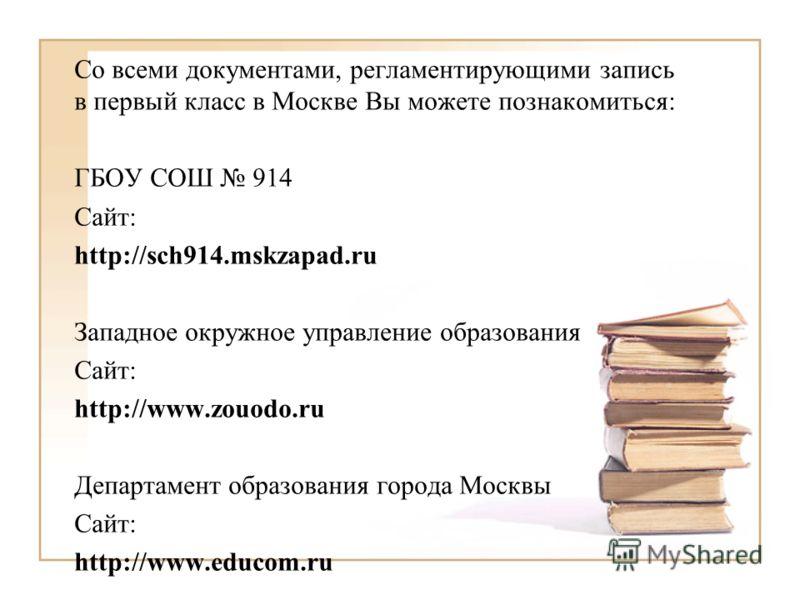 Со всеми документами, регламентирующими запись в первый класс в Москве Вы можете познакомиться: ГБОУ СОШ 914 Сайт: http://sch914.mskzapad.ru Западное окружное управление образования Сайт: http://www.zouodo.ru Департамент образования города Москвы Сай