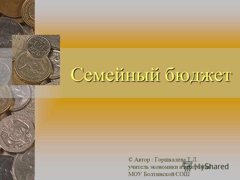 Семейный бюджет © Автор : Горшкалева Т.Л. учитель экономики и географии МОУ Болтинской СОШ