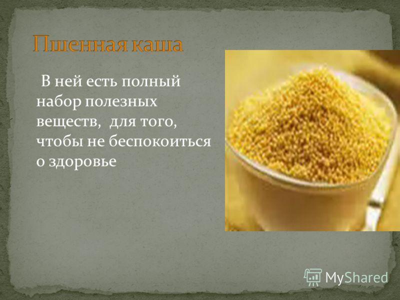 В ней есть полный набор полезных веществ, для того, чтобы не беспокоиться о здоровье
