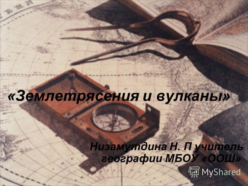 «Землетрясения и вулканы» Низамутдина Н. П учитель географии МБОУ «ООШ»