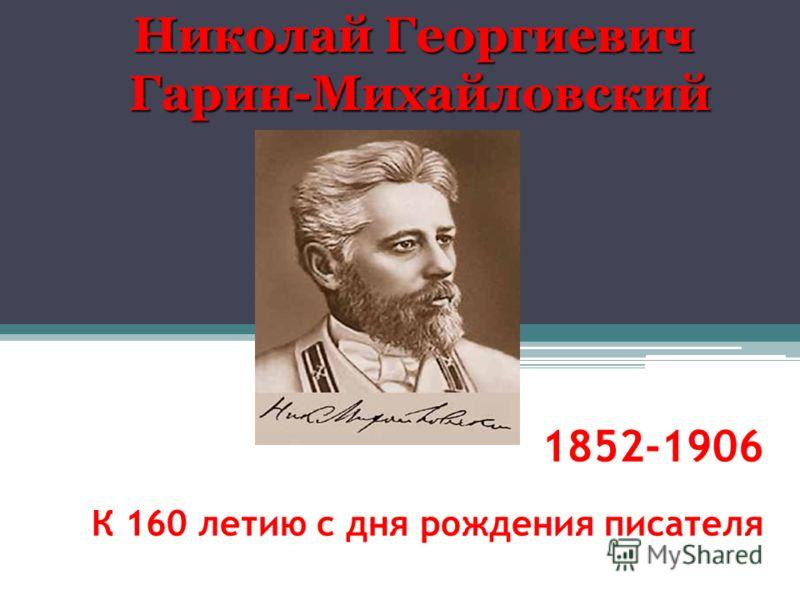 1852-1906 К 160 летию с дня рождения писателя Николай Георгиевич Гарин-Михайловский