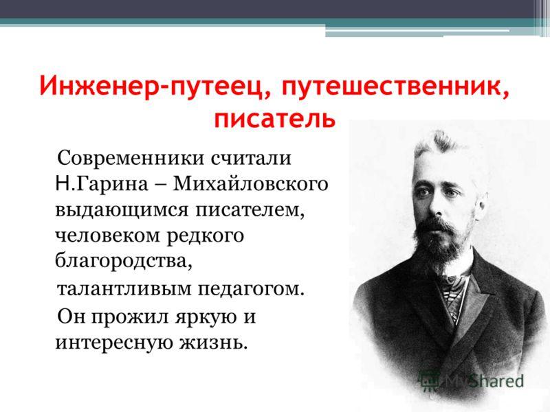 Инженер-путеец, путешественник, писатель Современники считали Н. Гарина – Михайловского выдающимся писателем, человеком редкого благородства, талантливым педагогом. Он прожил яркую и интересную жизнь.