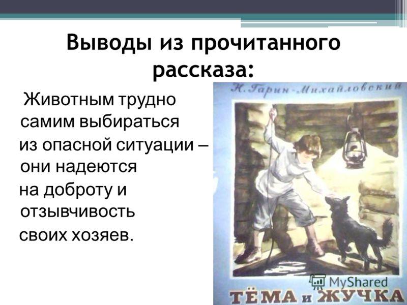 Выводы из прочитанного рассказа: Животным трудно самим выбираться из опасной ситуации – они надеются на доброту и отзывчивость своих хозяев.