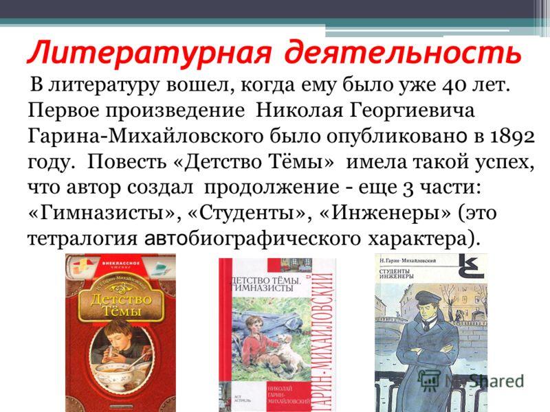 Литературная деятельность В литературу вошел, когда ему было уже 40 лет. Первое произведение Николая Георгиевича Гарина-Михайловского было опубликован о в 1892 году. Повесть «Детство Тёмы» имела такой успех, что автор создал продолжение - еще 3 части