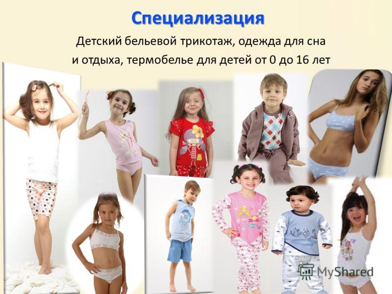 Специализация Детский бельевой трикотаж, одежда для сна и отдыха, термобелье для детей от 0 до 16 лет