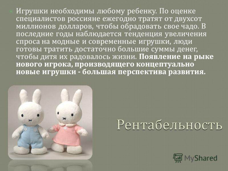 Игрушки необходимы любому ребенку. По оценке специалистов россияне ежегодно тратят от двухсот миллионов долларов, чтобы обрадовать свое чадо. В последние годы наблюдается тенденция увеличения спроса на модные и современные игрушки, люди готовы тратит