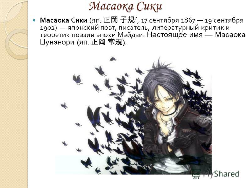 Масаока Сики Масаока Сики Масаока Сики ( яп. ?, 17 сентября 1867 19 сентября 1902) японский поэт, писатель, литературный критик и теоретик поэзии эпохи Мэйдзи. Настоящее имя Масаока Цунэнори ( яп. ).