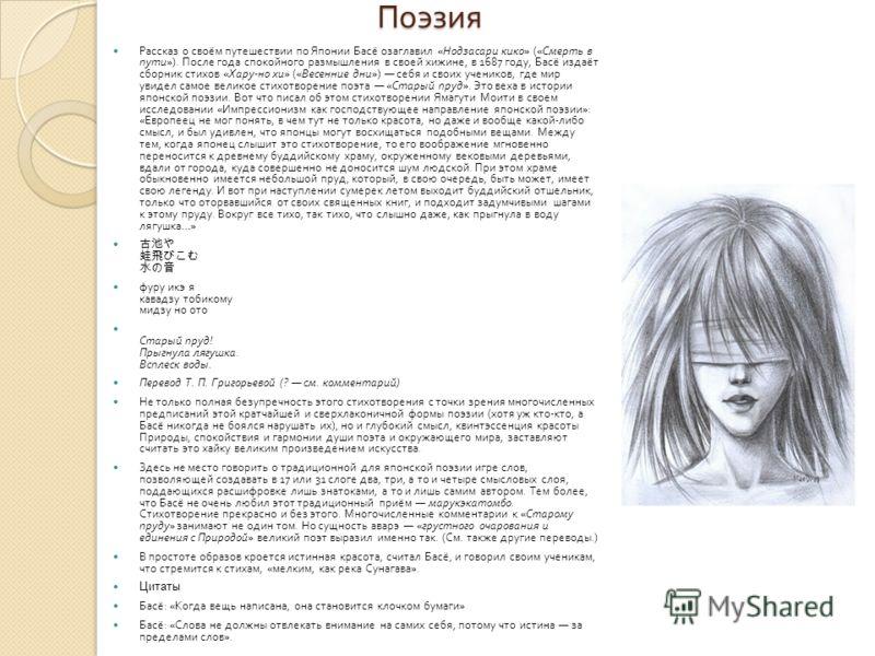 Поэзия Рассказ о своём путешествии по Японии Басё озаглавил « Нодзасари кико » (« Смерть в пути »). После года спокойного размышления в своей хижине, в 1687 году, Басё издаёт сборник стихов « Хару - но хи » (« Весенние дни ») себя и своих учеников, г
