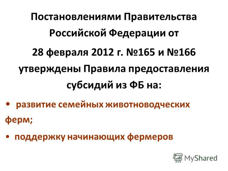 Постановлениями Правительства Российской Федерации от 28 февраля 2012 г. 165 и 166 утверждены Правила предоставления субсидий из ФБ на: развитие семейных животноводческих ферм; поддержку начинающих фермеров