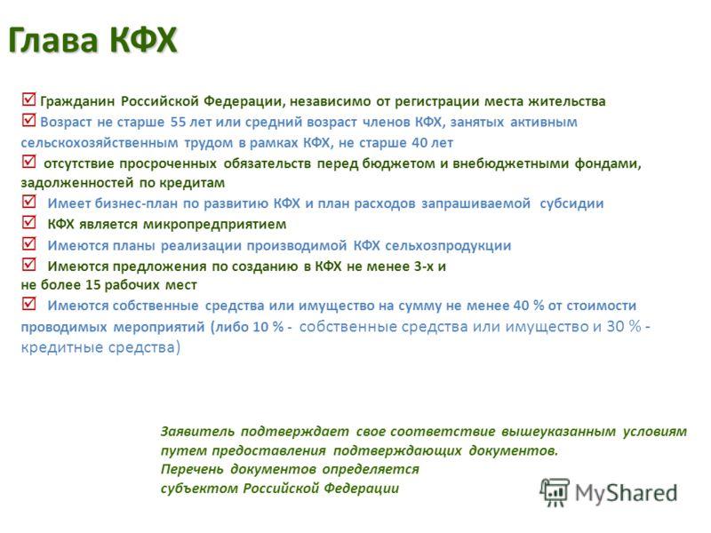 Глава КФХ Гражданин Российской Федерации, независимо от регистрации места жительства Возраст не старше 55 лет или средний возраст членов КФХ, занятых активным сельскохозяйственным трудом в рамках КФХ, не старше 40 лет отсутствие просроченных обязател