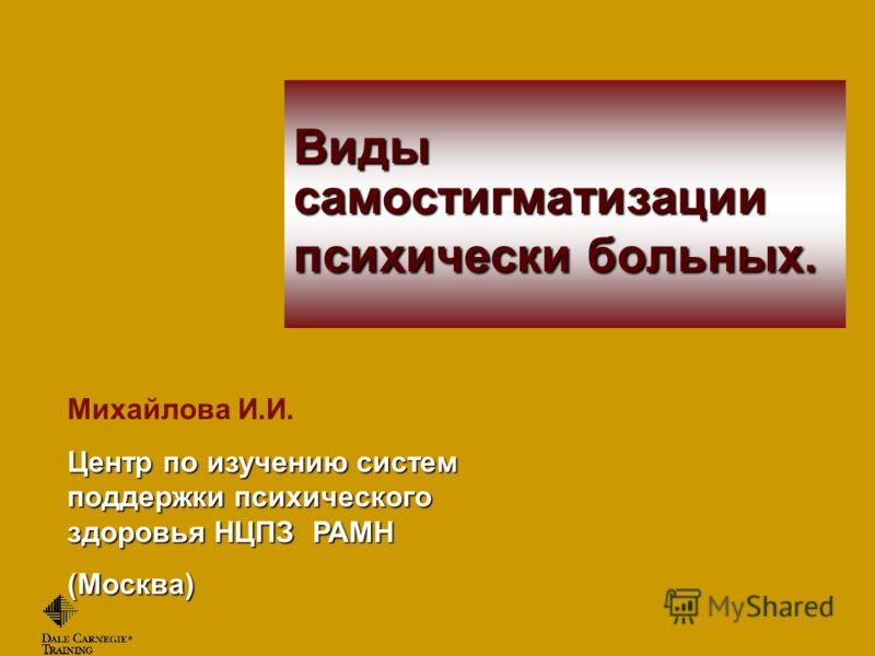 Михайлова И.И. Центр по изучению систем поддержки психического здоровья НЦПЗ РАМН (Москва) Виды самостигматизации психически больных.