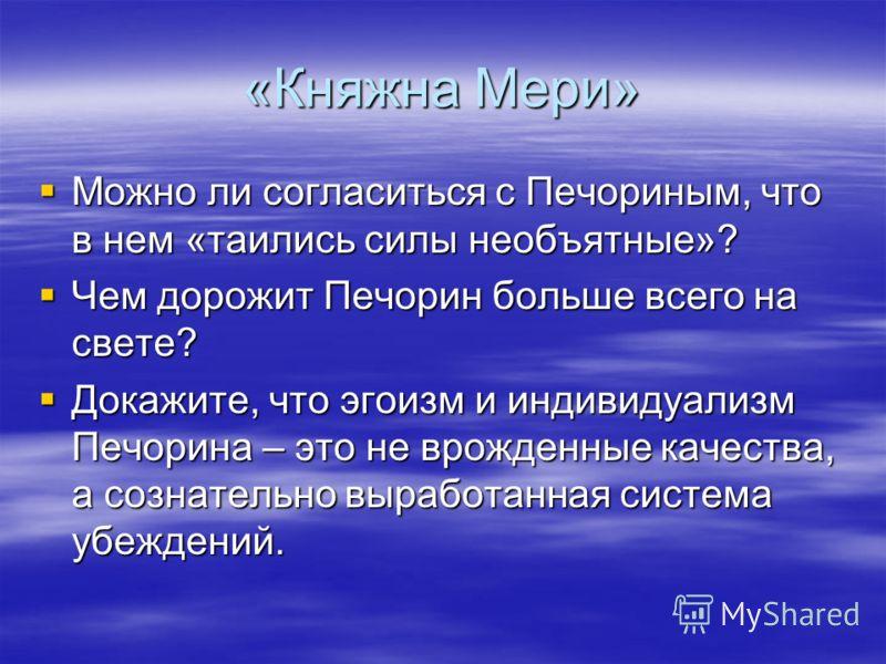 «Княжна Мери» Можно ли согласиться с Печориным, что в нем «таились силы необъятные»? Можно ли согласиться с Печориным, что в нем «таились силы необъятные»? Чем дорожит Печорин больше всего на свете? Чем дорожит Печорин больше всего на свете? Докажите
