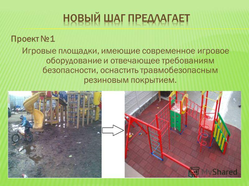 Проект 1 Игровые площадки, имеющие современное игровое оборудование и отвечающее требованиям безопасности, оснастить травмобезопасным резиновым покрытием.