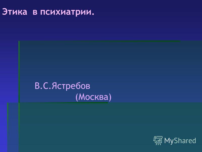 Этика в психиатрии. В.С.Ястребов (Москва)