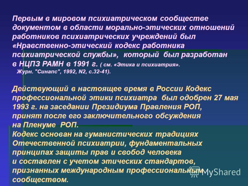 Первым в мировом психиатрическом сообществе документом в области морально-этических отношений работников психиатрических учреждений был «Нравственно-этический кодекс работника психиатрической службы», который был разработан в НЦПЗ РАМН в 1991 г. ( см