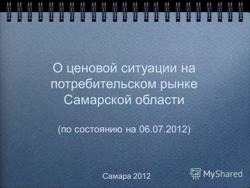О ценовой ситуации на потребительском рынке Самарской области (по состоянию на 06.07.2012) Самара 2012