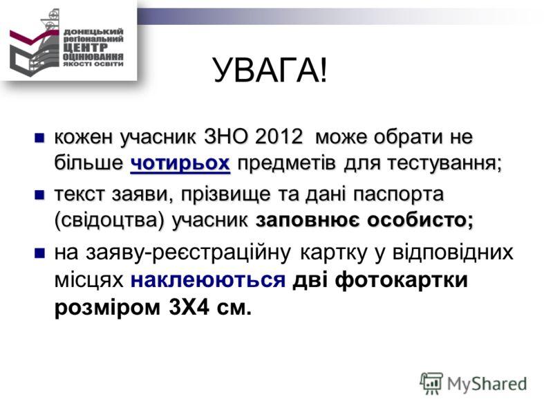 УВАГА! кожен учасник ЗНО 2012 може обрати не більше чотирьох предметів для тестування; кожен учасник ЗНО 2012 може обрати не більше чотирьох предметів для тестування; текст заяви, прізвище та дані паспорта (свідоцтва) учасник заповнює особисто; текст
