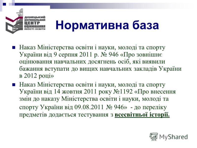 Нормативна база Наказ Міністерства освіти і науки, молоді та спорту України від 9 серпня 2011 р. 946 «Про зовнішнє оцінювання навчальних досягнень осіб, які виявили бажання вступати до вищих навчальних закладів України в 2012 році» Наказ Міністерства