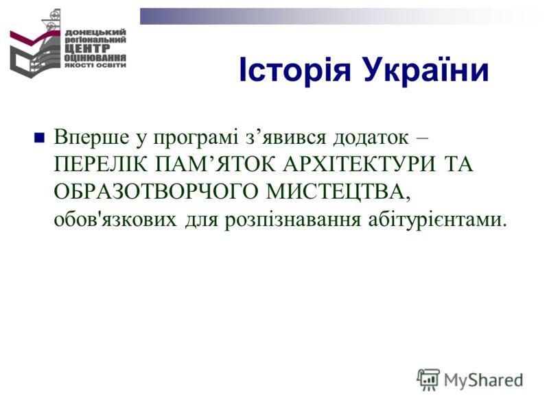Історія України Вперше у програмі зявився додаток – ПЕРЕЛІК ПАМЯТОК АРХІТЕКТУРИ ТА ОБРАЗОТВОРЧОГО МИСТЕЦТВА, обов'язкових для розпізнавання абітурієнтами.