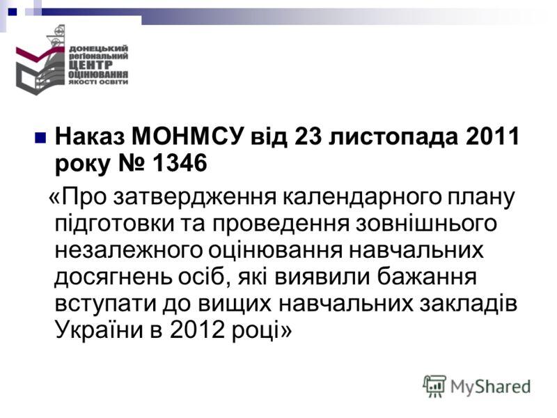 Наказ МОНМСУ від 23 листопада 2011 року 1346 «Про затвердження календарного плану підготовки та проведення зовнішнього незалежного оцінювання навчальних досягнень осіб, які виявили бажання вступати до вищих навчальних закладів України в 2012 році»