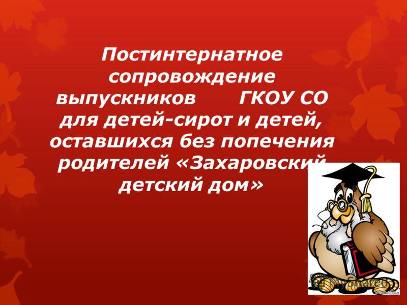 Постинтернатное сопровождение выпускников ГКОУ СО для детей-сирот и детей, оставшихся без попечения родителей «Захаровский детский дом»