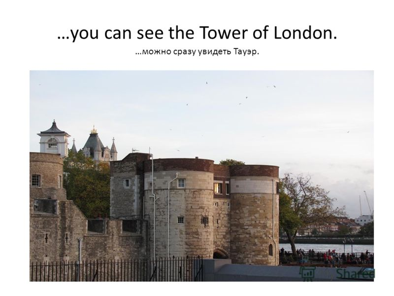…you can see the Tower of London. …можно сразу увидеть Тауэр.