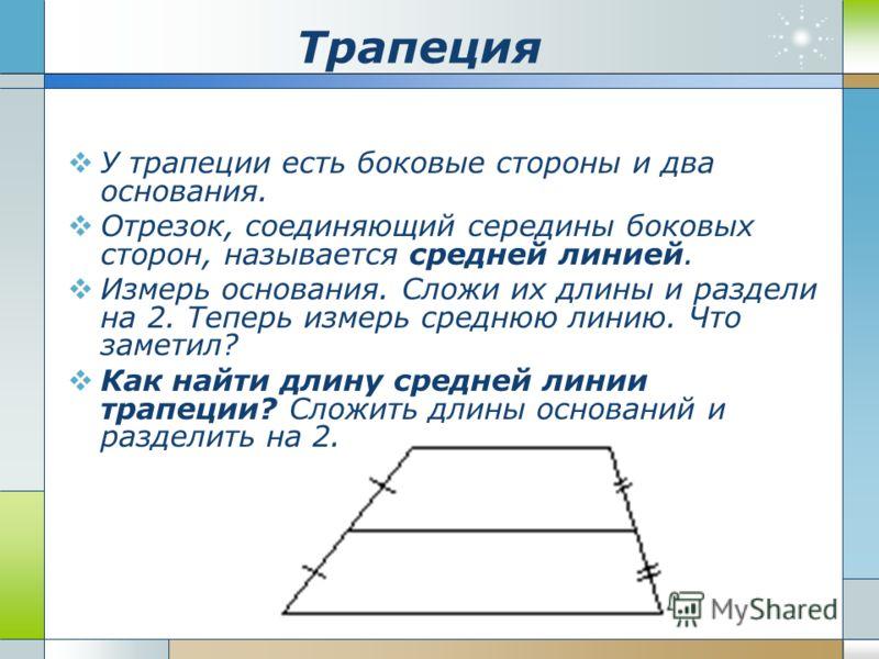 Трапеция У трапеции есть боковые стороны и два основания. Отрезок, соединяющий середины боковых сторон, называется средней линией. Измерь основания. Сложи их длины и раздели на 2. Теперь измерь среднюю линию. Что заметил? Как найти длину средней лини