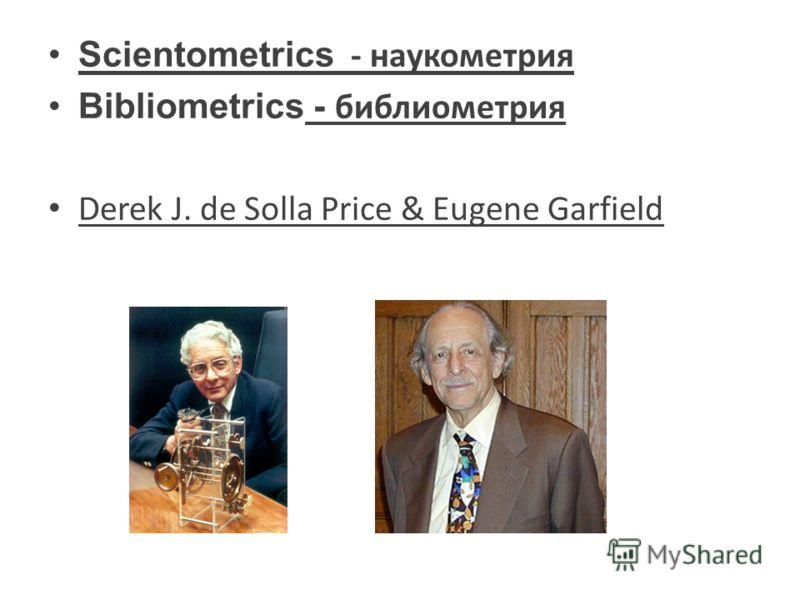 Scientometrics - наукометрия Bibliometrics - библиометрия Derek J. de Solla Price & Eugene Garfield