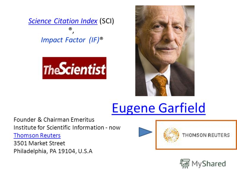 Founder & Chairman Emeritus Institute for Scientific Information - now Thomson Reuters 3501 Market Street Philadelphia, PA 19104, U.S.A Thomson Reuters Eugene Garfield Science Citation IndexScience Citation Index (SCI) ®, Impact Factor (IF)®