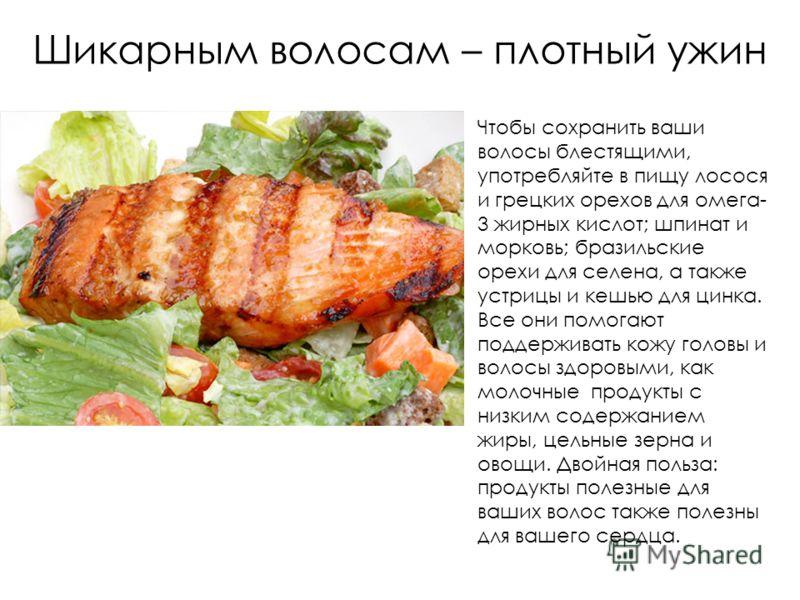 Шикарным волосам – плотный ужин Чтобы сохранить ваши волосы блестящими, употребляйте в пищу лосося и грецких орехов для омега- 3 жирных кислот; шпинат и морковь; бразильские орехи для селена, а также устрицы и кешью для цинка. Все они помогают поддер