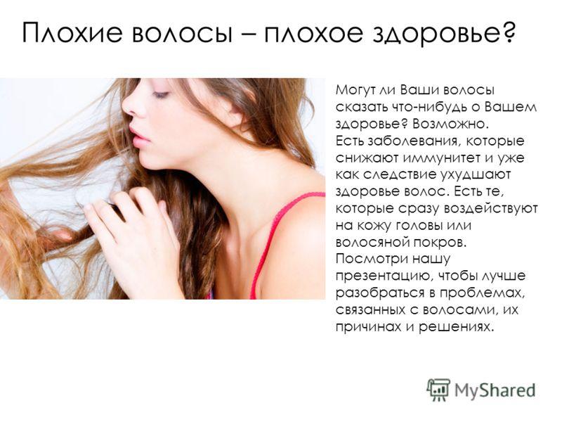 Плохие волосы – плохое здоровье? Могут ли Ваши волосы сказать что-нибудь о Вашем здоровье? Возможно. Есть заболевания, которые снижают иммунитет и уже как следствие ухудшают здоровье волос. Есть те, которые сразу воздействуют на кожу головы или волос