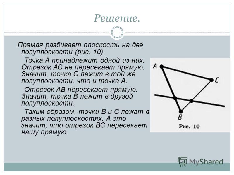 Решение. Прямая разбивает плоскость на две полуплоскости (рис. 10). Точка А принадлежит одной из них. Отрезок АС не пересекает прямую. Значит, точка С лежит в той же полуплоскости, что и точка А. Отрезок АВ пересекает прямую. Значит, точка В лежит в