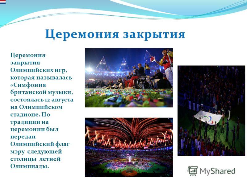 Церемония закрытияЦеремония закрытия Церемония закрытия Олимпийских игр, которая называлась «Симфония британской музыки, состоялась 12 августа на Олимпийском стадионе. По традиции на церемонии был передан Олимпийский флаг мэру следующей столицы летне