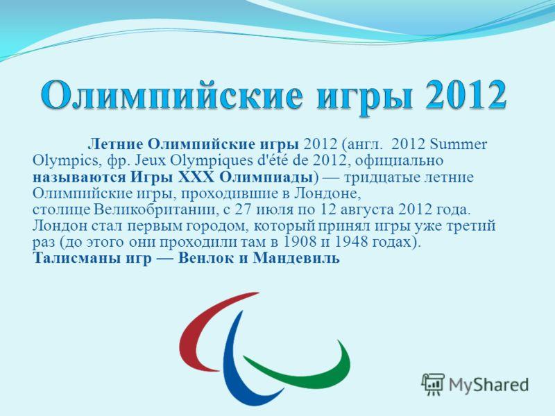 Летние Олимпийские игры 2012 (англ. 2012 Summer Olympics, фр. Jeux Olympiques d'été de 2012, официально называются Игры XXX Олимпиады) тридцатые летние Олимпийские игры, проходившие в Лондоне, столице Великобритании, с 27 июля по 12 августа 2012 года