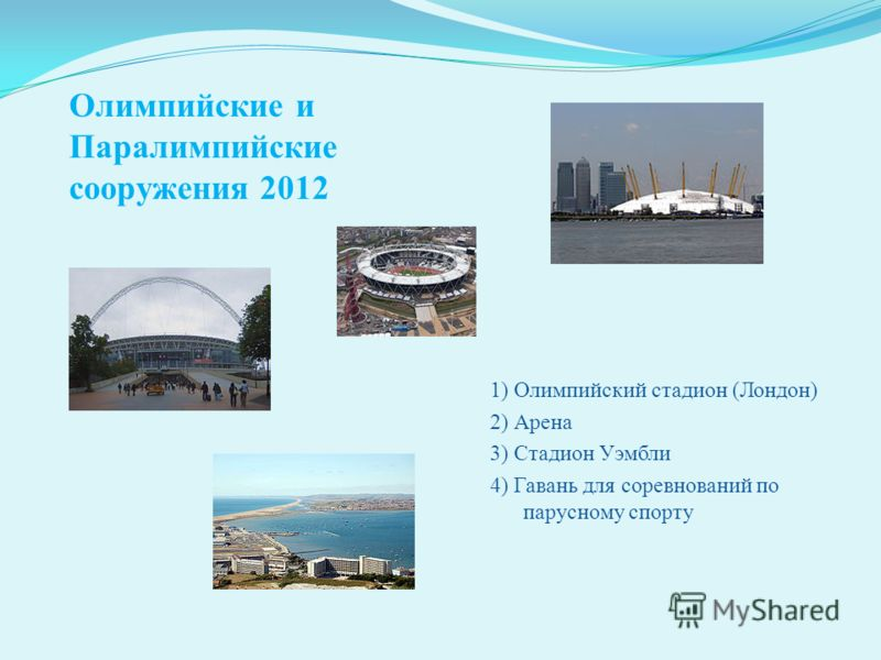 Олимпийские и Паралимпийские сооружения 2012 1) Олимпийский стадион (Лондон) 2) Арена 3) Стадион Уэмбли 4) Гавань для соревнований по парусному спорту