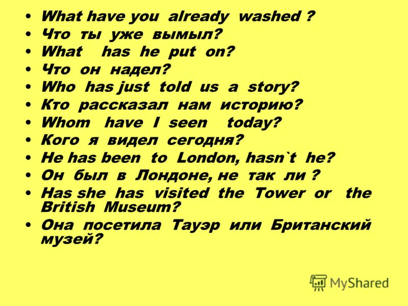 What have you already washed ? Что ты уже вымыл? What has he put on? Что он надел? Who has just told us a story? Кто рассказал нам историю? Whom have I seen today? Кого я видел сегодня? He has been to London, hasn`t he? Он был в Лондоне, не так ли ?