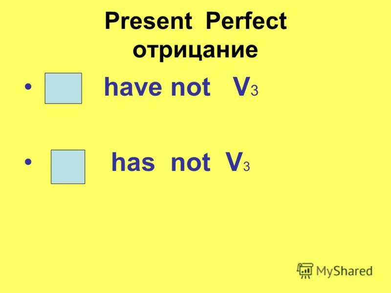 Present Perfect отрицание have not V 3 has not V 3