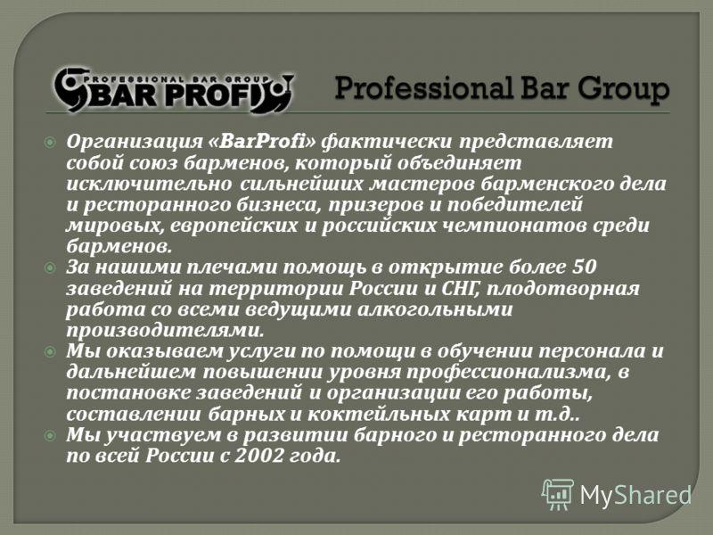 Организация «BarProfi» фактически представляет собой союз барменов, который объединяет исключительно сильнейших мастеров барменского дела и ресторанного бизнеса, призеров и победителей мировых, европейских и российских чемпионатов среди барменов. За