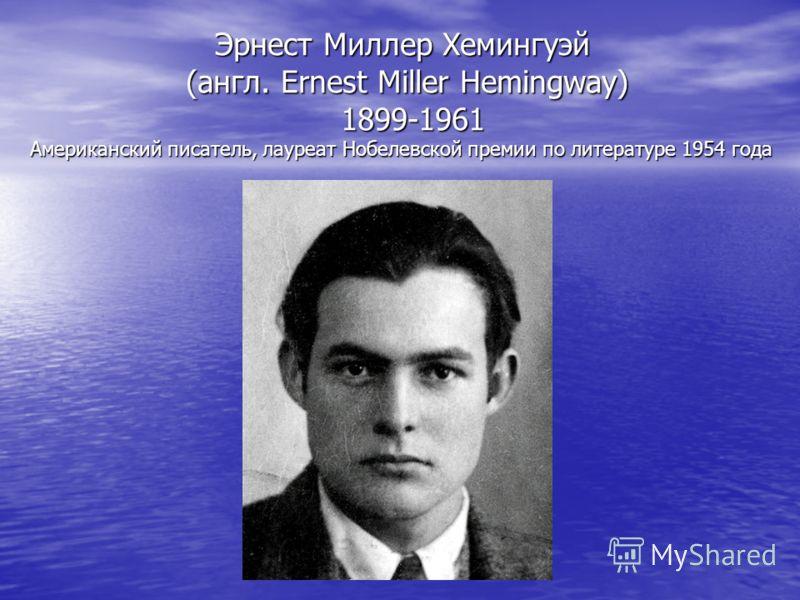 Эрнест Миллер Хемингуэй (англ. Ernest Miller Hemingway) 1899-1961 Американский писатель, лауреат Нобелевской премии по литературе 1954 года