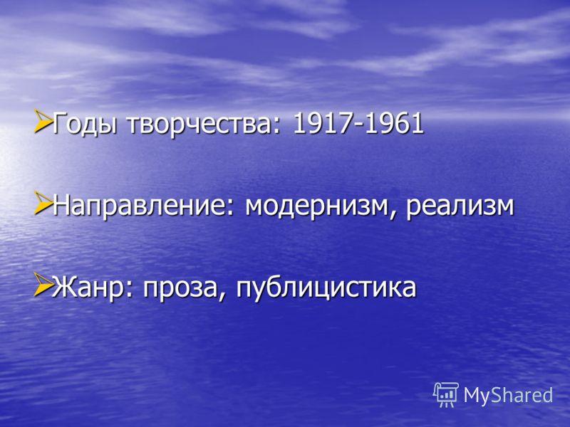 Годы творчества: 1917-1961 Годы творчества: 1917-1961 Направление: модернизм, реализм Направление: модернизм, реализм Жанр: проза, публицистика Жанр: проза, публицистика
