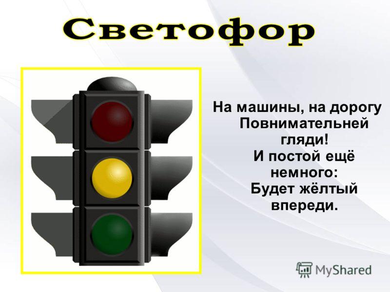 На машины, на дорогу Повнимательней гляди! И постой ещё немного: Будет жёлтый впереди.