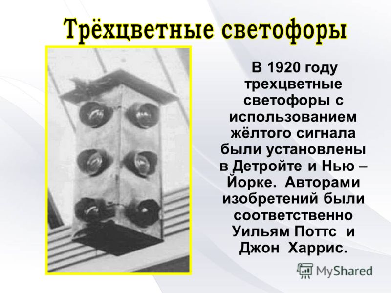 В 1920 году трехцветные светофоры с использованием жёлтого сигнала были установлены в Детройте и Нью – Йорке. Авторами изобретений были соответственно Уильям Поттс и Джон Харрис.
