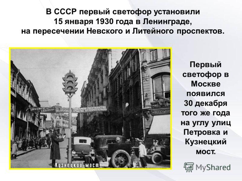В СССР первый светофор установили 15 января 1930 года в Ленинграде, на пересечении Невского и Литейного проспектов. Первый светофор в Москве появился 30 декабря того же года на углу улиц Петровка и Кузнецкий мост.