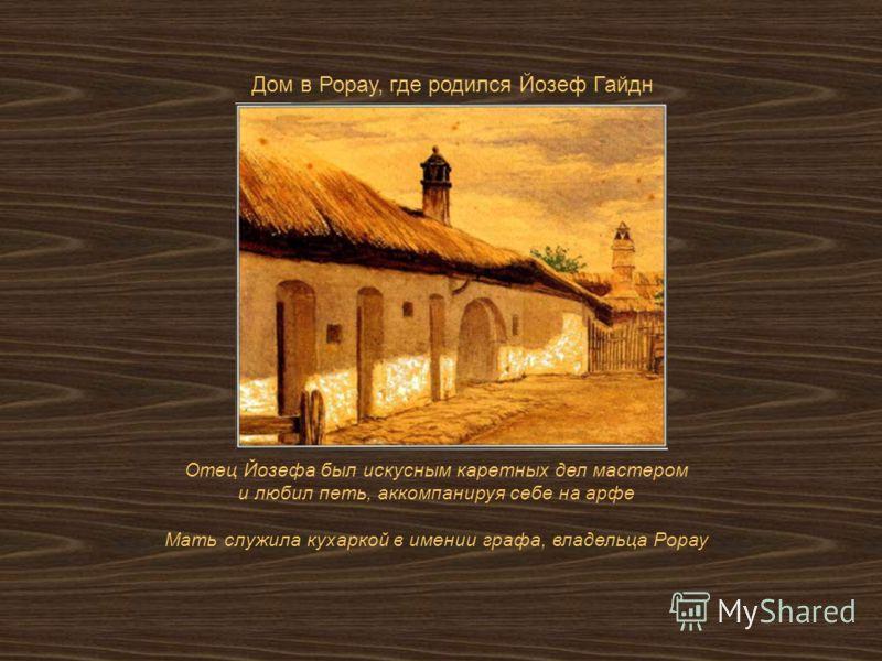 Отец Йозефа был искусным каретных дел мастером и любил петь, аккомпанируя себе на арфе Мать служила кухаркой в имении графа, владельца Рорау Дом в Рорау, где родился Йозеф Гайдн
